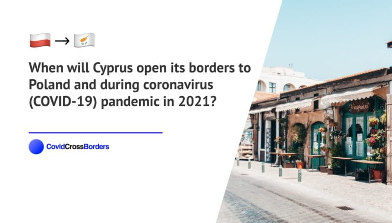 When will Cyprus open its borders to Poland and  during coronavirus (COVID-19) pandemic in 2021?