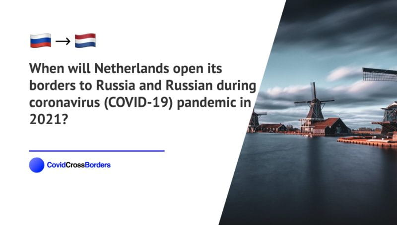 When will Netherlands open its borders to Russia and Russian during coronavirus (COVID-19) pandemic in 2021?
