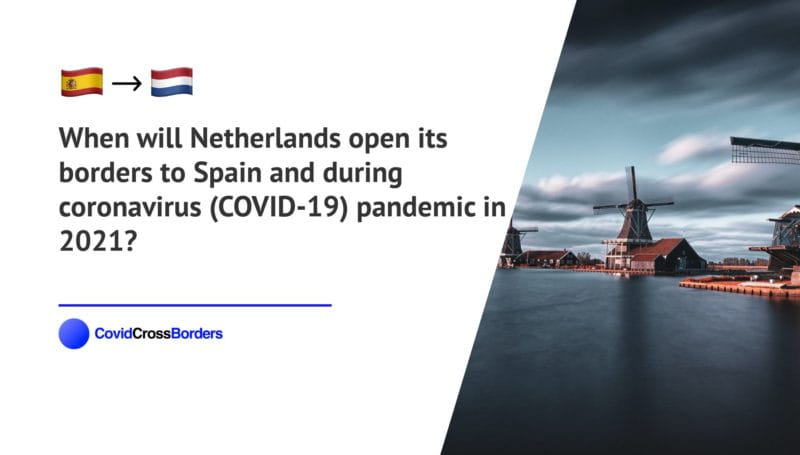 When will Netherlands open its borders to Spain and  during coronavirus (COVID-19) pandemic in 2021?