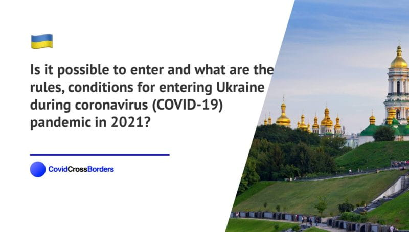 Is it possible to enter and what are the rules, conditions for entering Ukraine during coronavirus (COVID-19) pandemic in 2021?