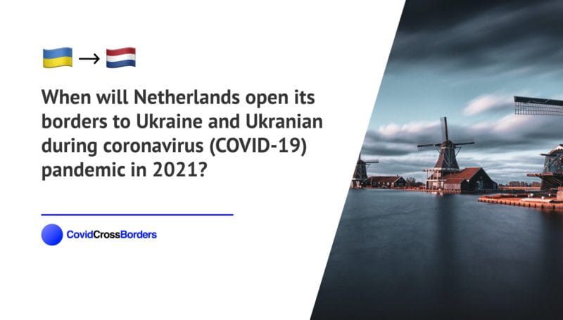 When will Netherlands open its borders to Ukraine and Ukranian during coronavirus (COVID-19) pandemic in 2021?