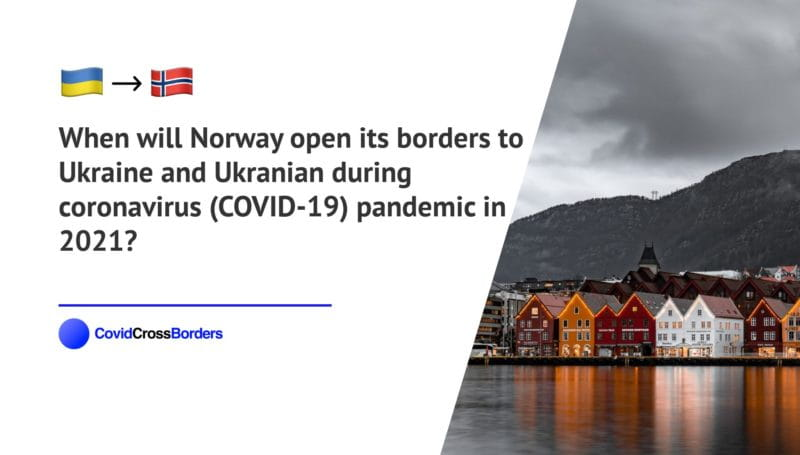 When will Norway open its borders to Ukraine and Ukranian during coronavirus (COVID-19) pandemic in 2021?
