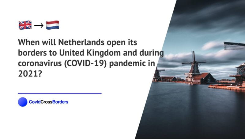 When will Netherlands open its borders to United Kingdom and  during coronavirus (COVID-19) pandemic in 2021?