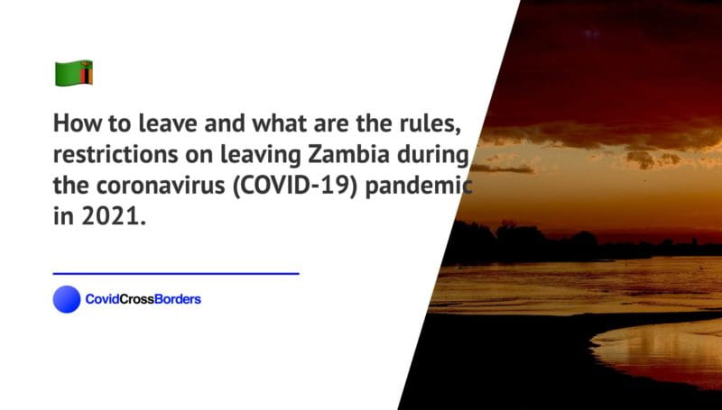 How to leave and what are the rules, restrictions on leaving Zambia during the coronavirus (COVID-19) pandemic in 2021.